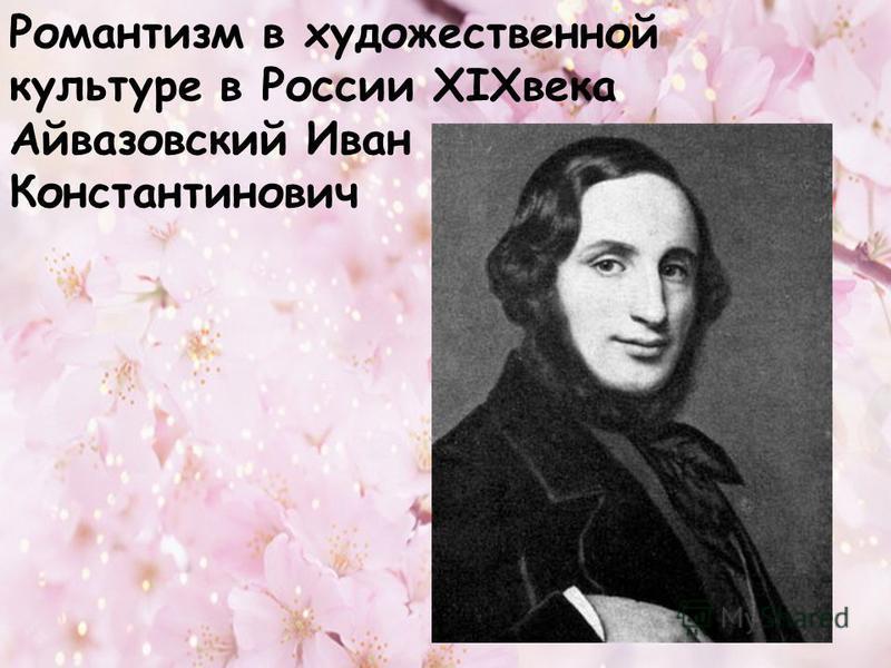 Романтизм в художественной культуре в России XIXвека Айвазовский Иван Константинович