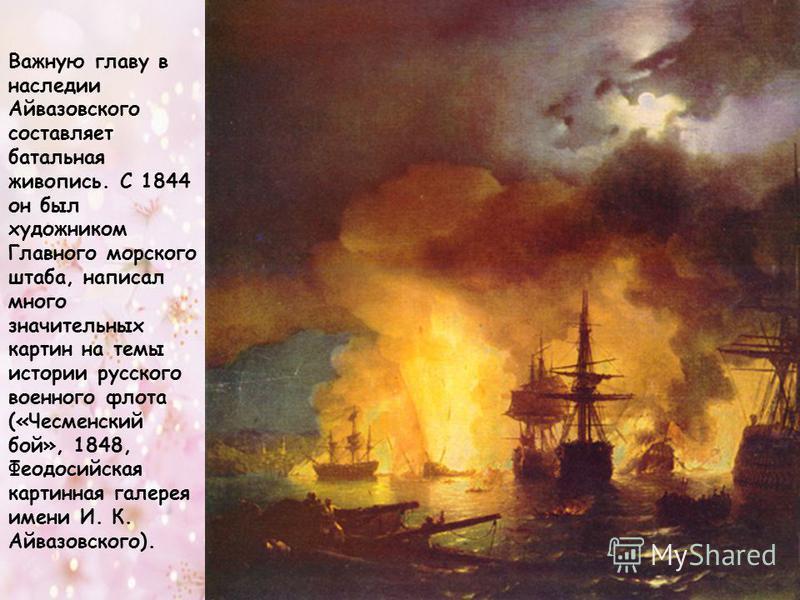 Важную главу в наследии Айвазовского составляет батальная живопись. С 1844 он был художником Главного морского штаба, написал много значительных картин на темы истории русского военного флота («Чесменский бой», 1848, Феодосийская картинная галерея им