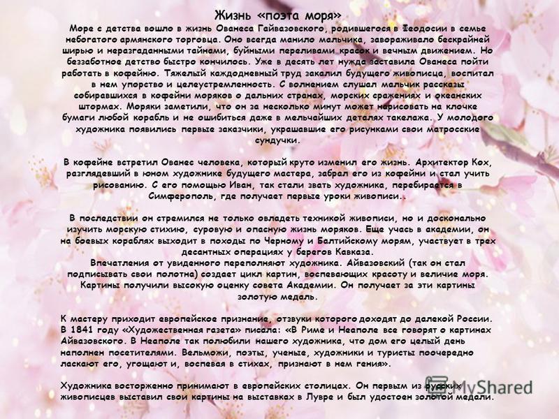 Жизнь «поэта моря» Море с детства вошло в жизнь Ованеса Гайвазовского, родившегося в Феодосии в семье небогатого армянского торговца. Оно всегда манило мальчика, завораживало бескрайней ширью и неразгаданными тайнами, буйными переливами красок и вечн