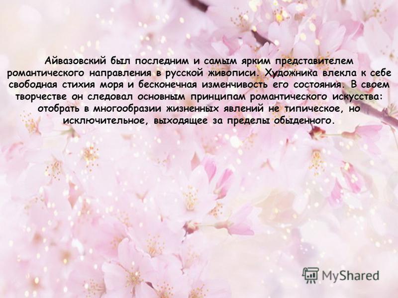 Айвазовский был последним и самым ярким представителем романтического направления в русской живописи. Художника влекла к себе свободная стихия моря и бесконечная изменчивость его состояния. В своем творчестве он следовал основным принципам романтичес