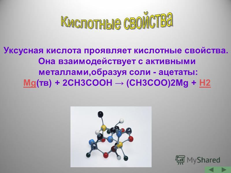 Уксусная кислота проявляет кислотные свойства. Она взаимодействует с активными металлами,образуя соли - ацетаты: MgMg(тв) + 2CH3COOH (CH3COO)2Mg + H2H2