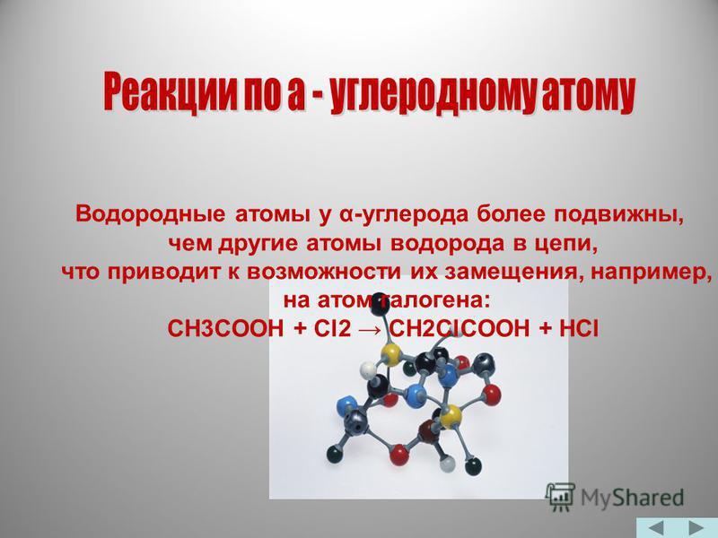 Водородные атомы у α-углерода более подвижны, чем другие атомы водорода в цепи, что приводит к возможности их замещения, например, на атом галогена: CH3COOH + Cl2 CH2ClCOOH + HCl