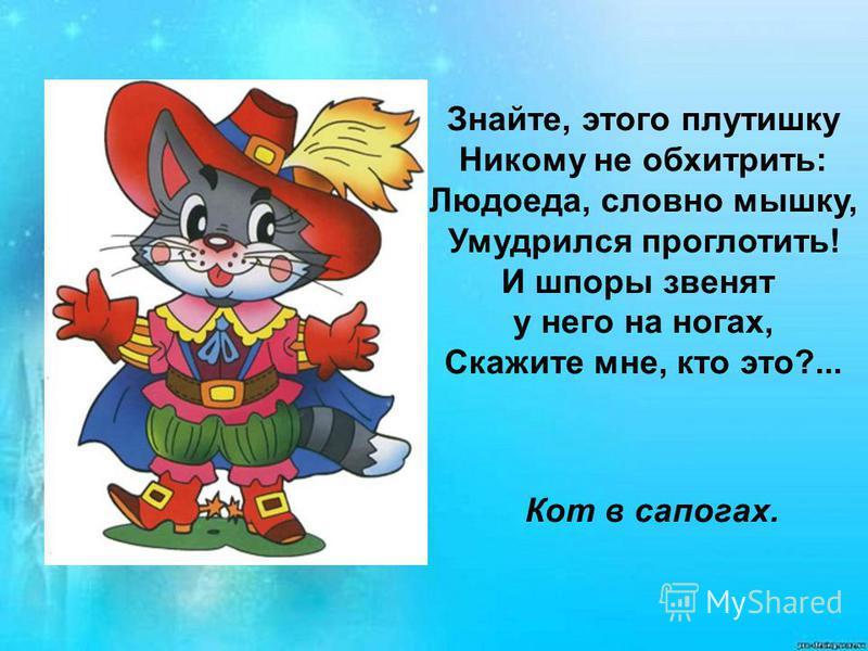 Знайте, этого плутишку Никому не обхитрить: Людоеда, словно мышку, Умудрился проглотить! И шпоры звенят у него на ногах, Скажите мне, кто это?... Кот в сапогах.