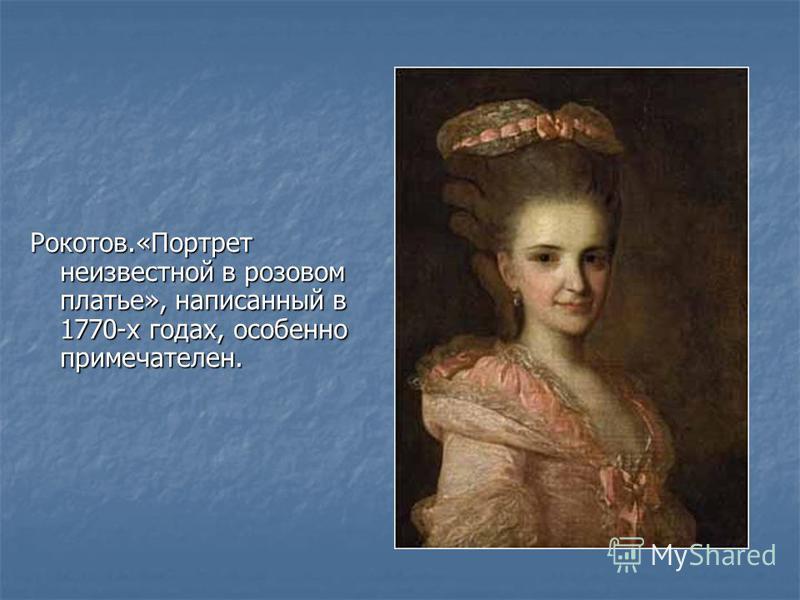Рокотов.«Портрет неизвестной в розовом платье», написанный в 1770-х годах, особенно примечателен.
