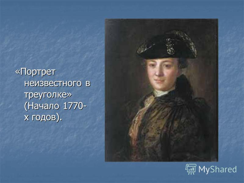 «Портрет неизвестного в треуголке» (Начало 1770- х годов).