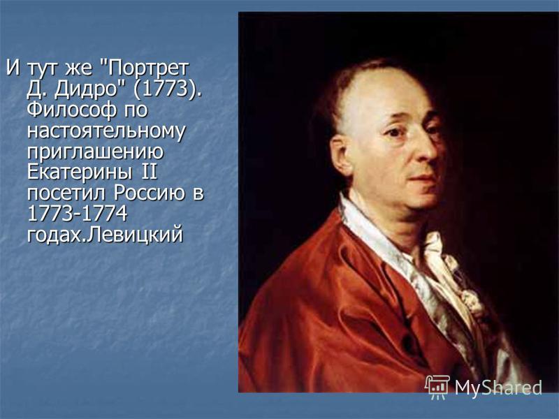 И тут же Портрет Д. Дидро (1773). Философ по настоятельному приглашению Екатерины II посетил Россию в 1773-1774 годах.Левицкий