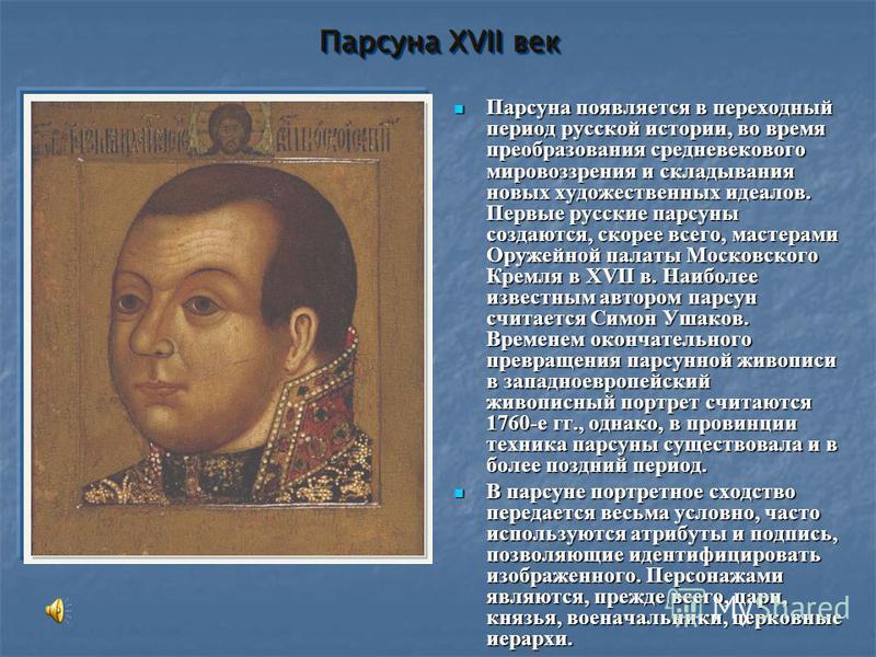 Парсуна XVII век Парсуна появляется в переходный период русской истории, во время преобразования средневекового мировоззрения и складывания новых художественных идеалов. Первые русские парсуны создаются, скорее всего, мастерами Оружейной палаты Моско