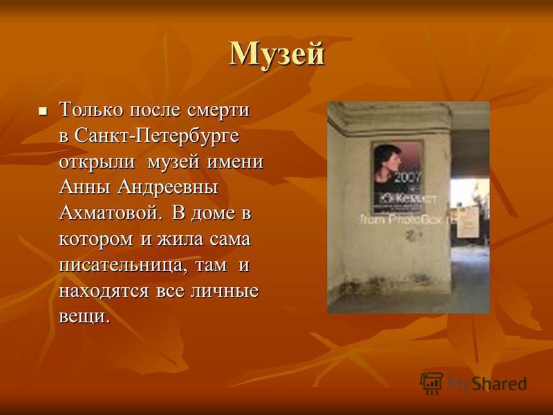 Музей Только после смерти в Санкт-Петербурге открыли музей имени Анны Андреевны Ахматовой. В доме в котором и жила сама писательница, там и находятся все личные вещи. Только после смерти в Санкт-Петербурге открыли музей имени Анны Андреевны Ахматовой