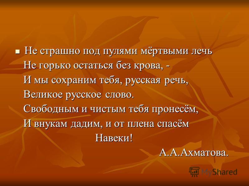 Не страшно под пулями мёртвыми лечь Не страшно под пулями мёртвыми лечь Не горько остаться без крова, - Не горько остаться без крова, - И мы сохраним тебя, русская речь, И мы сохраним тебя, русская речь, Великое русское слово. Великое русское слово.