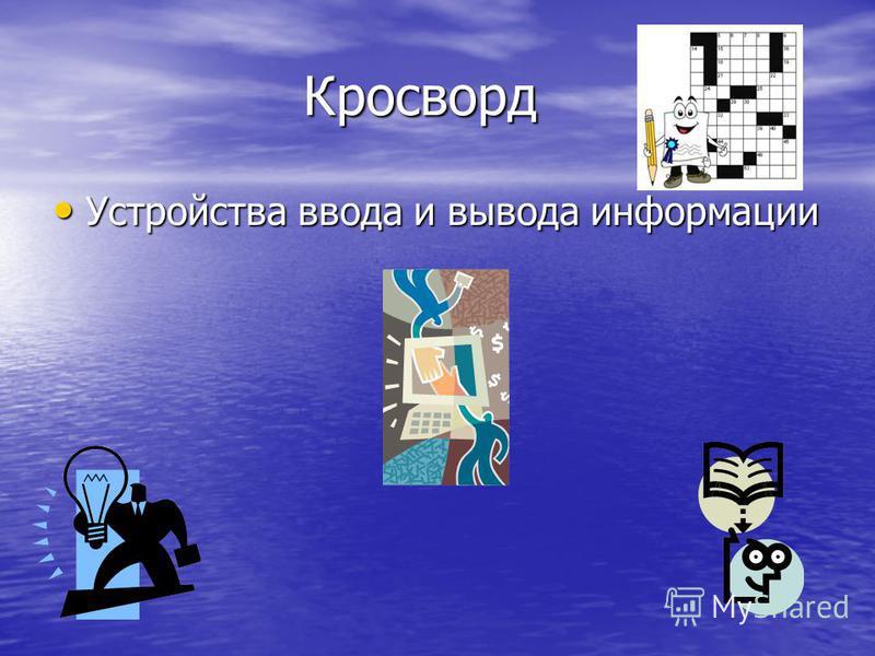 Кросворд Кросворд Устройства ввода и вывода информации Устройства ввода и вывода информации