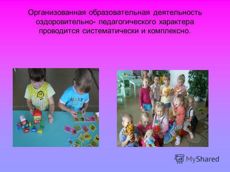 Организованная образовательная деятельность оздоровительно- педагогического характера проводится систематически и комплексно.