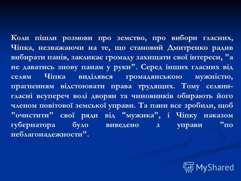 Коли пiшли розмови про земство, про вибори гласних, Чiпка, незважаючи на те, що становий Дмитренко радив вибирати панiв, закликає громаду захищати свої iнтереси,