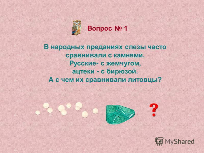 Вопрос 1 В народных преданиях слезы часто сравнивали с камнями. Русские- с жемчугом, ацтеки - с бирюзой. А с чем их сравнивали литовцы?