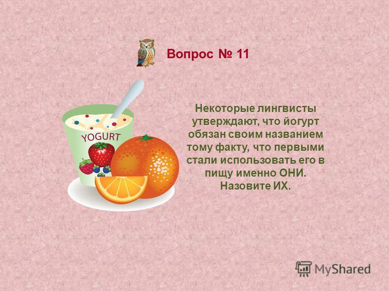Вопрос 11 Некоторые лингвисты утверждают, что йогурт обязан своим названием тому факту, что первыми стали использовать его в пищу именно ОНИ. Назовите ИХ.