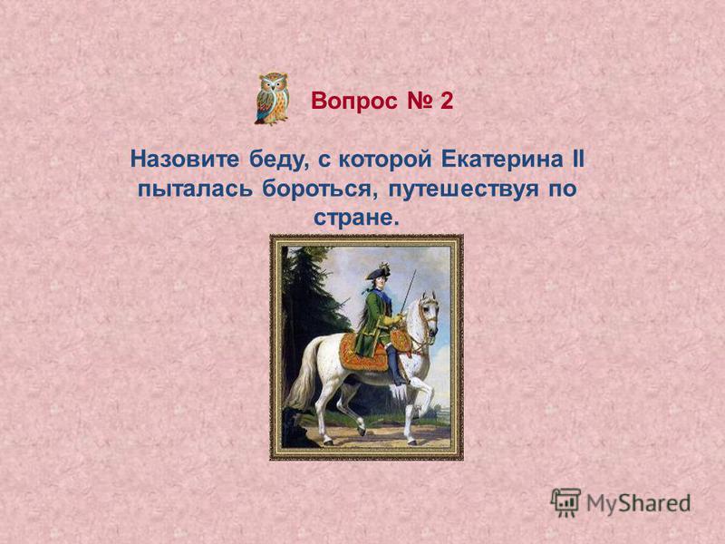 Вопрос 2 Назовите беду, с которой Екатерина II пыталась бороться, путешествуя по стране.