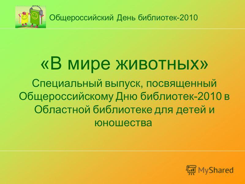 Общероссийский День библиотек-2010 «В мире животных» Специальный выпуск, посвященный Общероссийскому Дню библиотек-2010 в Областной библиотеке для детей и юношества