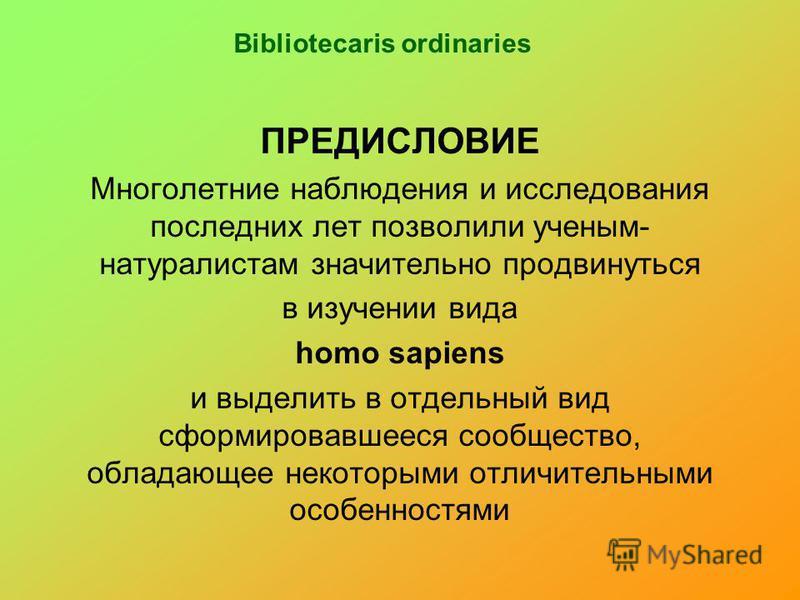 Bibliotecaris ordinaries ПРЕДИСЛОВИЕ Многолетние наблюдения и исследования последних лет позволили ученым- натуралистам значительно продвинуться в изучении вида homo sapiens и выделить в отдельный вид сформировавшееся сообщество, обладающее некоторым