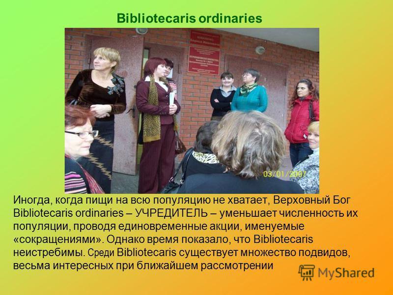Bibliotecaris ordinaries Иногда, когда пищи на всю популяцию не хватает, Верховный Бог Bibliotecaris ordinaries – УЧРЕДИТЕЛЬ – уменьшает численность их популяции, проводя единовременные акции, именуемые «сокращениями». Однако время показало, что Bibl