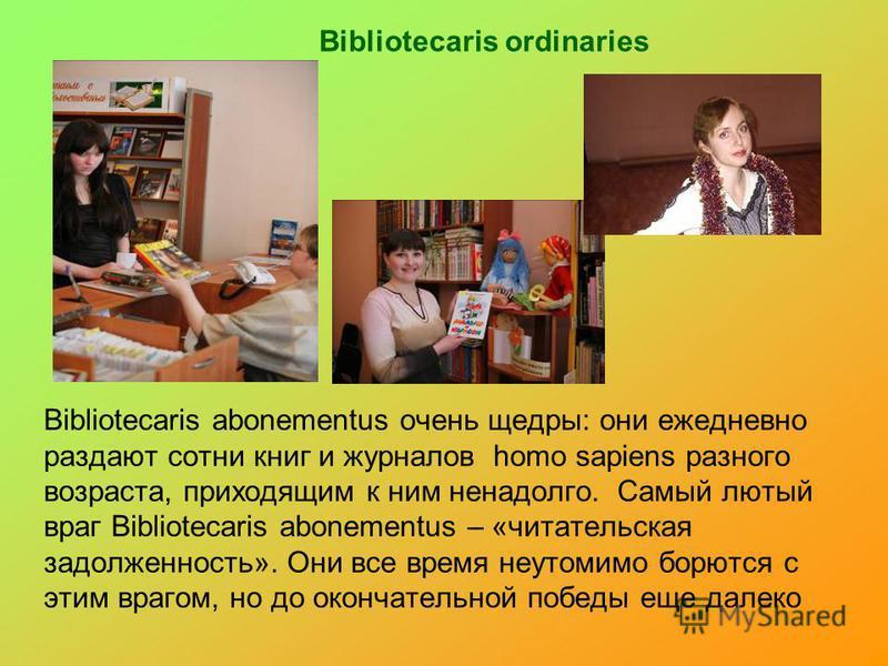 Bibliotecaris ordinaries Bibliotecaris abonementus очень щедры: они ежедневно раздают сотни книг и журналов homo sapiens разного возраста, приходящим к ним ненадолго. Самый лютый враг Bibliotecaris abonementus – «читательская задолженность». Они все