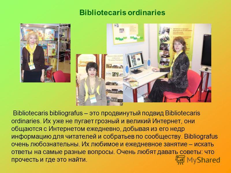 Bibliotecaris ordinaries Bibliotecaris bibliografus – это продвинутый подвид Bibliotecaris ordinaries. Их уже не пугает грозный и великий Интернет, они общаются с Интернетом ежедневно, добывая из его недр информацию для читателей и собратьев по сообщ