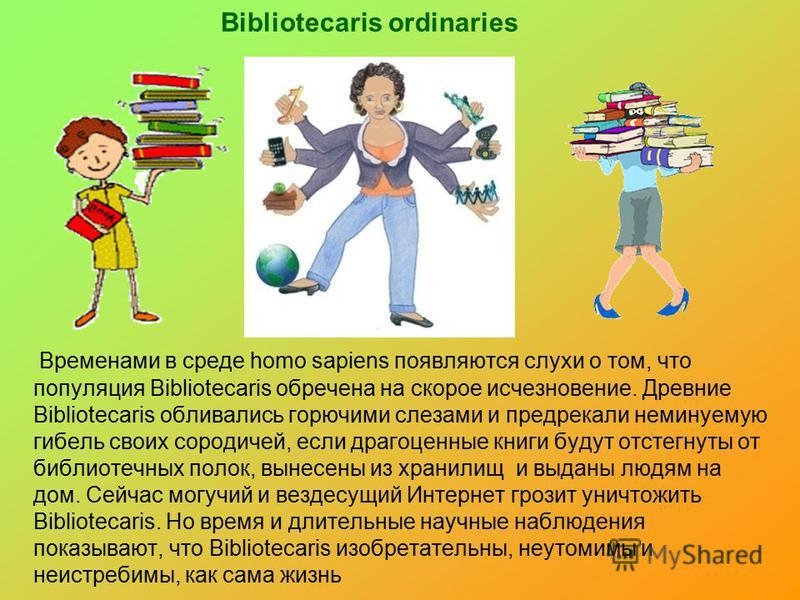 Bibliotecaris ordinaries Временами в среде homo sapiens появляются слухи о том, что популяция Bibliotecaris обречена на скорое исчезновение. Древние Bibliotecaris обливались горючими слезами и предрекали неминуемую гибель своих сородичей, если драгоц