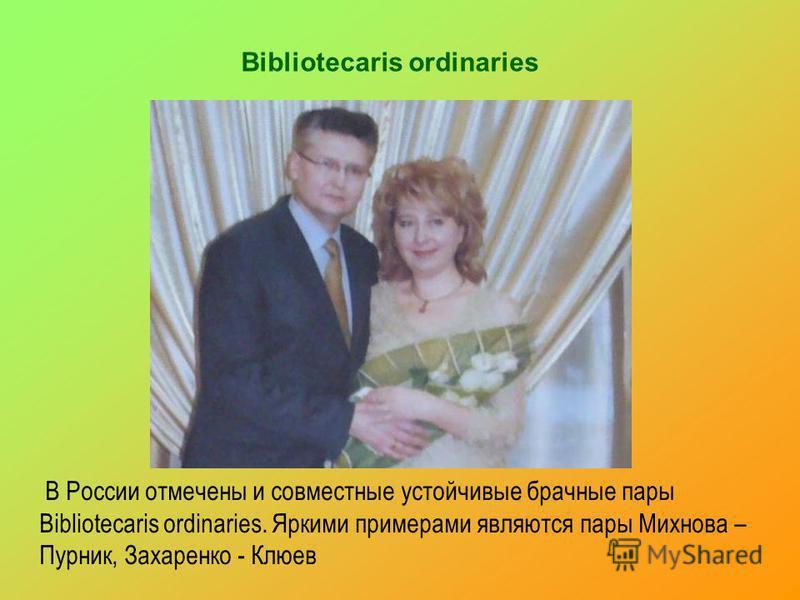 Bibliotecaris ordinaries В России отмечены и совместные устойчивые брачные пары Bibliotecaris ordinaries. Яркими примерами являются пары Михнова – Пурник, Захаренко - Клюев