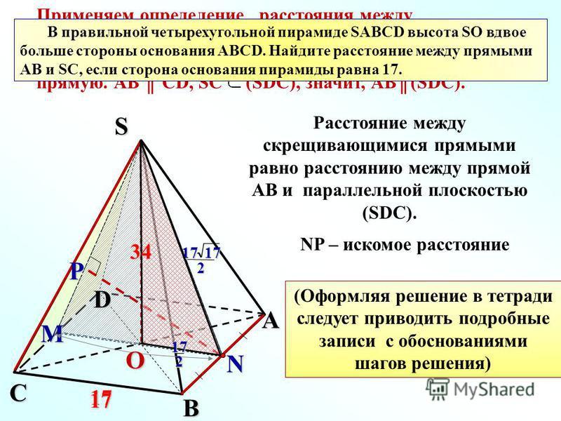 Применяем определение расстояния между скрещивающимися прямыми. Построим плоскость параллельную прямой АВ и проходящую через другую прямую. АВ CD, SC (SDC), значит, АВ(SDC). В правильной четырехугольной пирамиде SАВСD высота SO вдвое больше стороны о