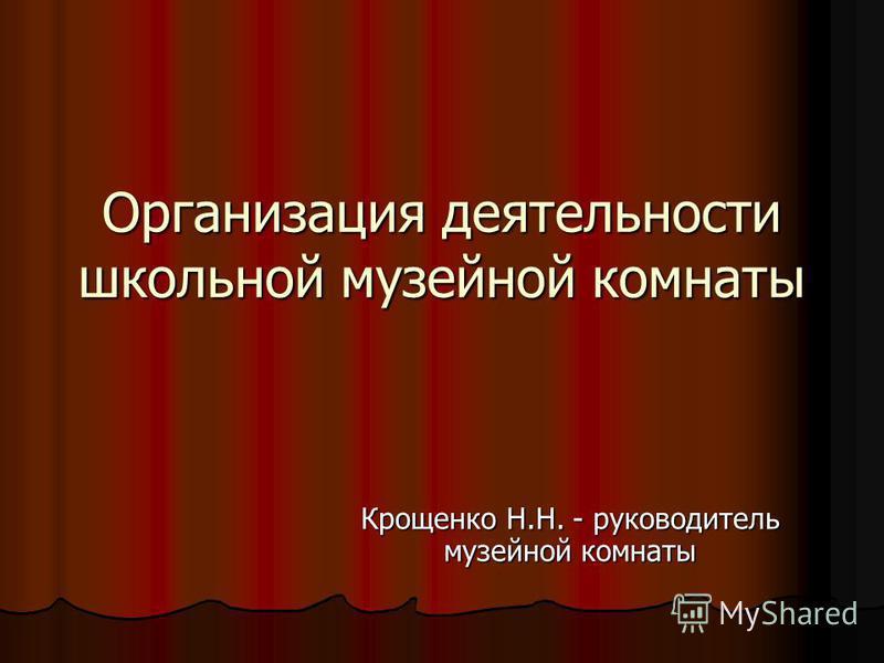 Организация деятельности школьной музейной комнаты Крощенко Н.Н. - руководитель музейной комнаты