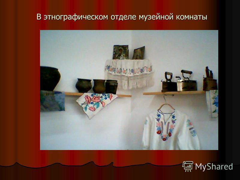 В этнографическом отделе музейной комнаты