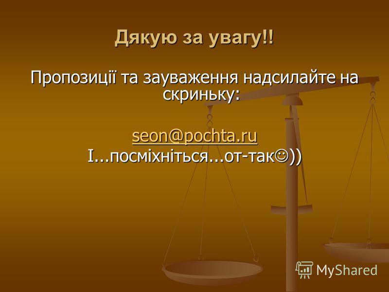 Дякую за увагу!! Пропозиції та зауваження надсилайте на скриньку: seon@pochta.ru І...посміхніться...от-так ))