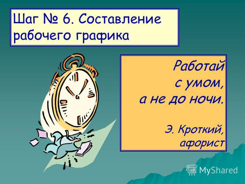 Шаг 6. Составление рабочего графика Работай с умом, а не до ночи. Э. Кроткий, афорист