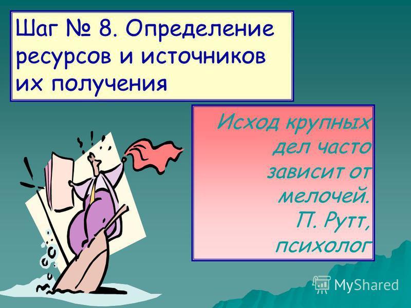 Шаг 8. Определение ресурсов и источников их получения Исход крупных дел часто зависит от мелочей. П. Рутт, психолог