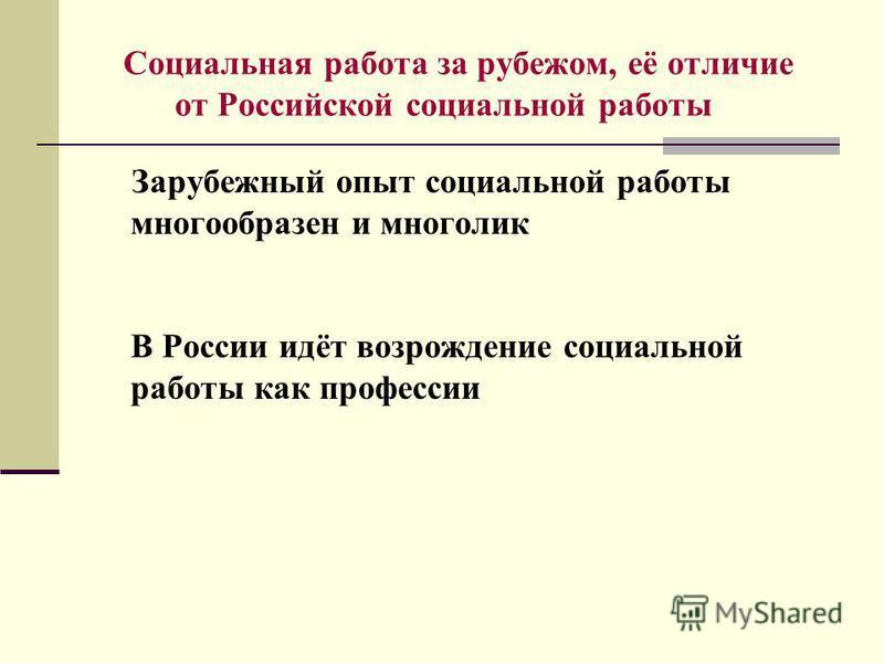 Социальная работа за рубежом, её отличие от Российской социальной работы Зарубежный опыт социальной работы многообразен и многолик В России идёт возрождение социальной работы как профессии