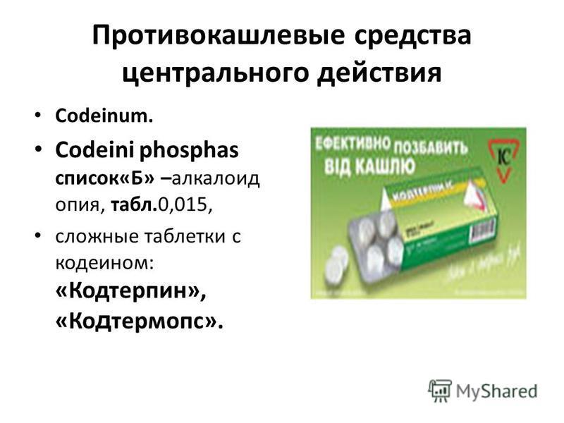Противокашлевые средства центрального действия Codeinum. Codeini phosphas список«Б» –алкалоид опия, табл.0,015, сложные таблетки с кодеином: «Кодтерпин», «Ко д термопс».