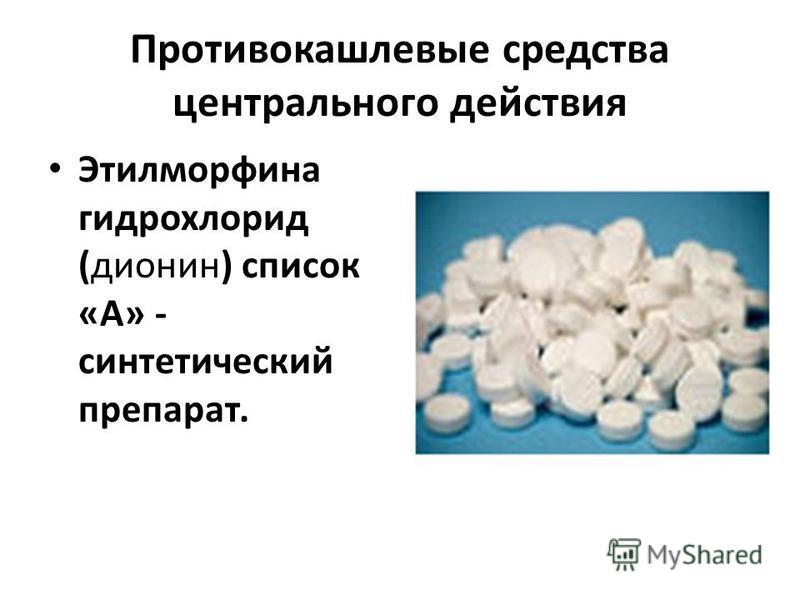 Противокашлевые средства центрального действия Этилморфина гидрохлорид (дионин) список «А» - синтетический препарат.