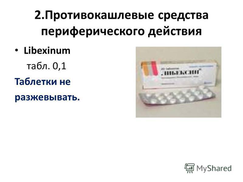 2. Противокашлевые средства периферического действия Libexinum табл. 0,1 Таблетки не разжевывать.