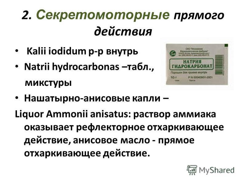 2. Секретомоторные прямого действия Kalii iodidum р-р внутрь Natrii hydrocarbonas –табл., микстуры Нашатырно-анисовые капли – Liquor Ammonii anisatus: раствор аммиака оказывает рефлекторное отхаркивающее действие, анисовое масло - прямое отхаркивающе