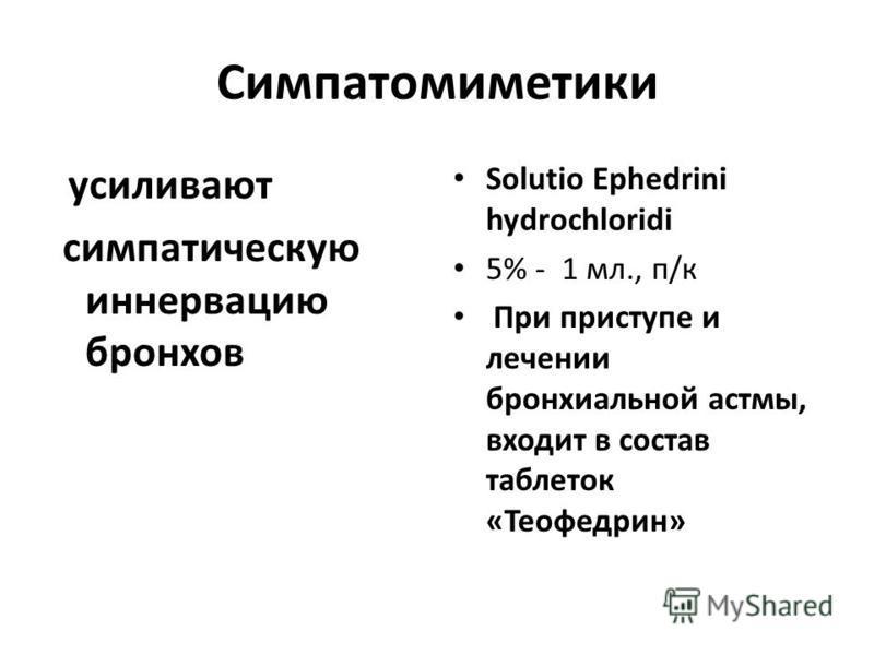 Симпатомиметики усиливают симпатическую иннервацию бронхов Solutio Ephedrini hydrochloridi 5% - 1 мл., п/к При приступе и лечении бронхиальной астмы, входит в состав таблеток «Теофедрин»