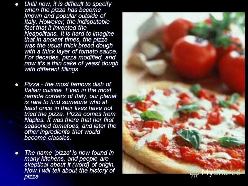 Until now, it is difficult to specify when the pizza has become known and popular outside of Italy. However, the indisputable fact that it invented the Neapolitans. It is hard to imagine that in ancient times, the pizza was the usual thick bread doug