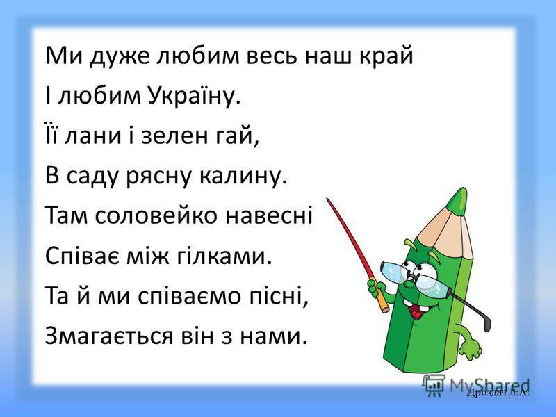 Ми дуже любим весь наш край І любим Україну. Її лани і зелен гай, В саду рясну калину. Там соловейко навесні Співає між гілками. Та й ми співаємо пісні, Змагається він з нами. Дроздач Л. А.