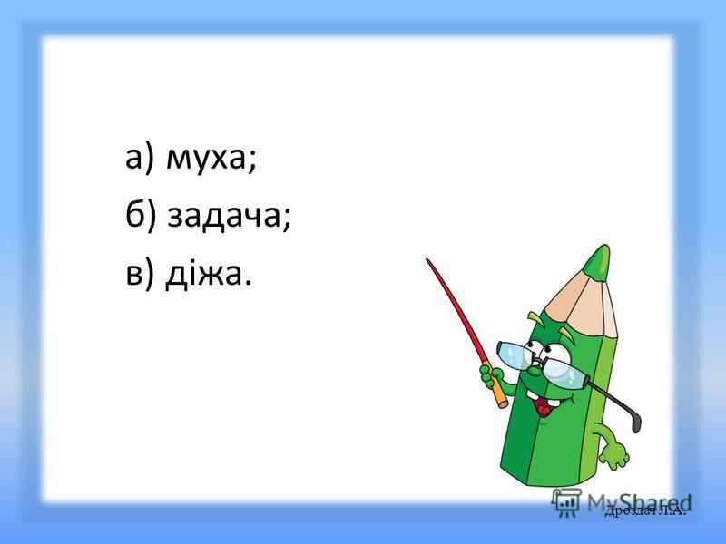 а) муха; б) задача; в) діжа. Дроздач Л. А.