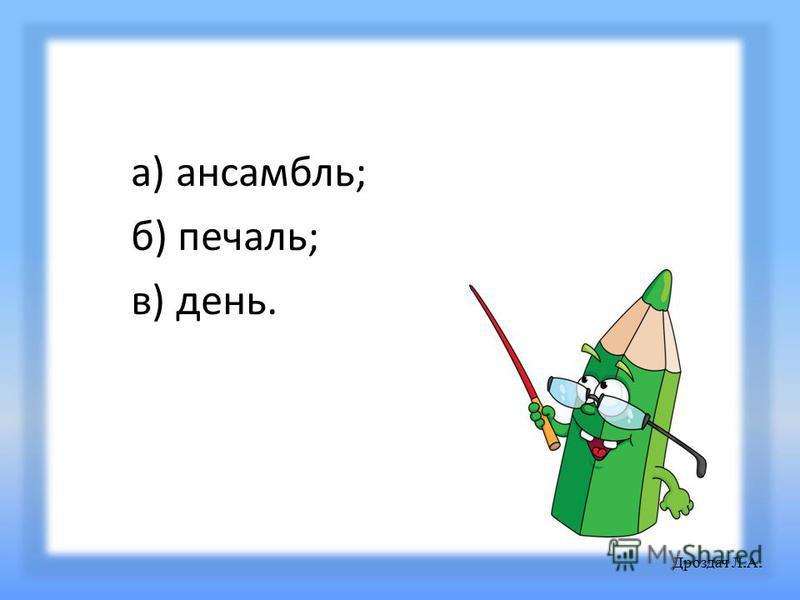 а) ансамбль; б) печаль; в) день. Дроздач Л. А.