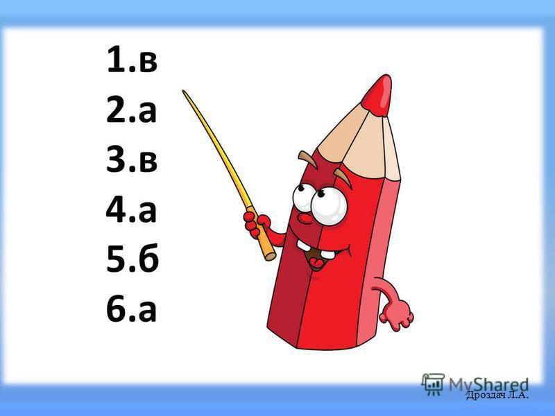 1.в 2.а 3.в 4.а 5.б 6.а Дроздач Л. А.