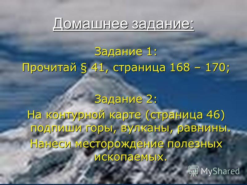 Домашнее задание: Задание 1: Прочитай § 41, страница 168 – 170; Задание 2: На контурной карте (страница 46) подпиши горы, вулканы, равнины. Нанеси месторождение полезных ископаемых.