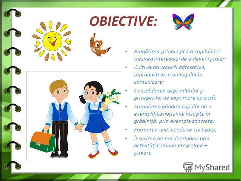 OBIECTIVE: Preg ă tirea psihologic ă a copilului şi trezirea interesului de a deveni şcolar; Cultivarea vorbirii adresative, reproductive, a dialogului în comunicare; Consolidarea deprinderilor şi priceperilor de exprimare corect ă ; Stimularea gândi