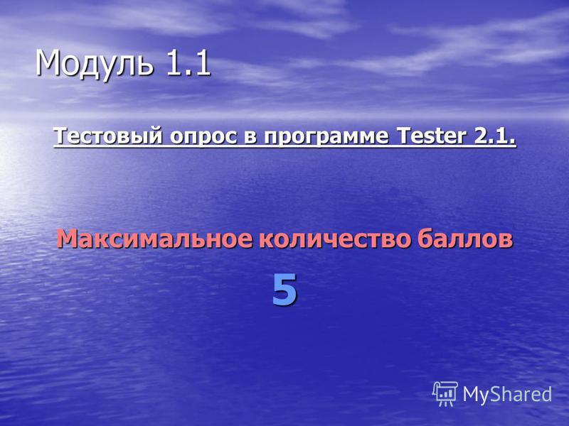 Модуль 1.1 Тестовый опрос в программе Tester 2.1. Максимальное количество баллов 5