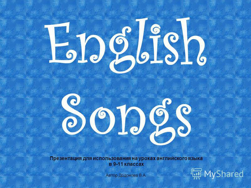 English Songs Презентация для использования на уроках английского языка в 9-11 классах Автор Додонова В.А.