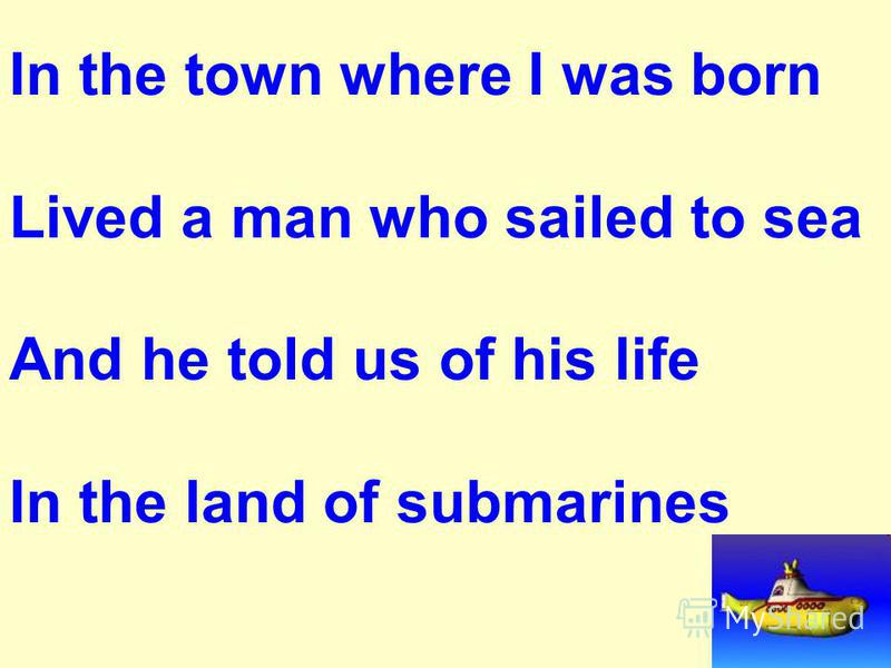 In the town where I was born Lived a man who sailed to sea And he told us of his life In the land of submarines