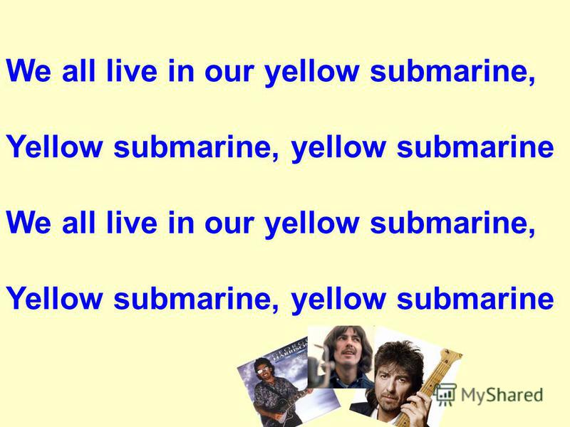 We all live in our yellow submarine, Yellow submarine, yellow submarine We all live in our yellow submarine, Yellow submarine, yellow submarine