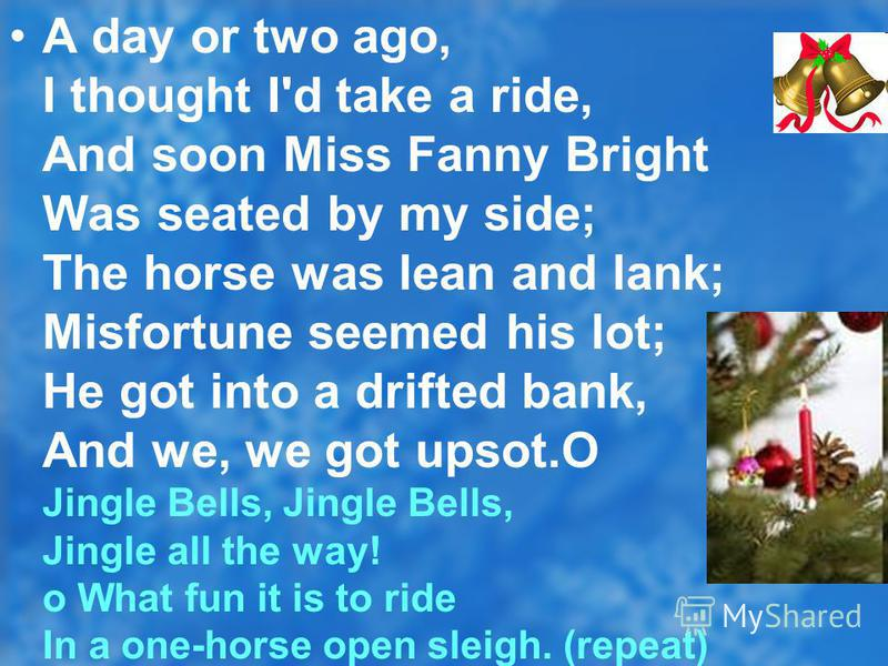 A day or two ago, I thought I'd take a ride, And soon Miss Fanny Bright Was seated by my side; The horse was lean and lank; Misfortune seemed his lot; He got into a drifted bank, And we, we got upsot.O Jingle Bells, Jingle Bells, Jingle all the way!